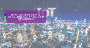 Transforme suas ideias IoT em realidade com a plataforma ESP RainMaker