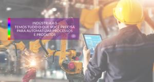 Indústria 4.0: Temos tudo o que você precisa para automatizar processos e produtos