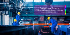 Segurança do Trabalho: Vídeo monitoramento para controle de áreas de risco