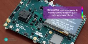 MAX78000: Uma nova geração de microcontroladores para Inteligência Artificial