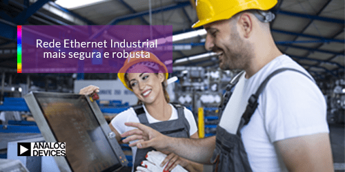 Rede Ethernet Industrial mais segura e robusta.