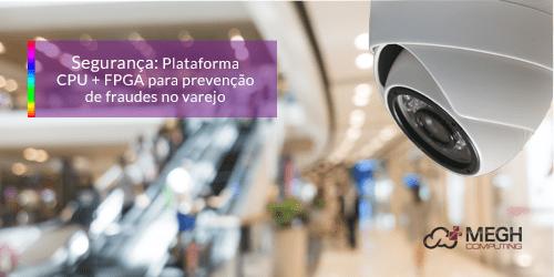 Segurança: Plataforma CPU + FPGA  para prevenção de fraudes no varejo