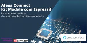 Alexa Connect Kit Module com Espressif, Reduza a complexidade da construção de dispositivos conectados
