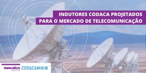 Indutores Codaca projetados para o mercado de telecomunicação
