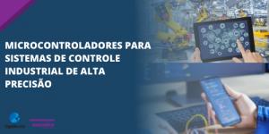 Microcontroladores para sistemas de controle industrial de alta precisão