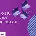 Acelere o seu projeto IoT com o kit Charlie