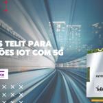 Módulos TELIT para aplicações IoT com 5G